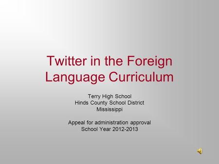 Twitter in the Foreign Language Curriculum Terry High School Hinds County School District Mississippi Appeal for administration approval School Year 2012-2013.