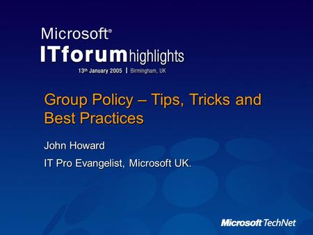 Group Policy – Tips, Tricks and Best Practices John Howard IT Pro Evangelist, Microsoft UK.