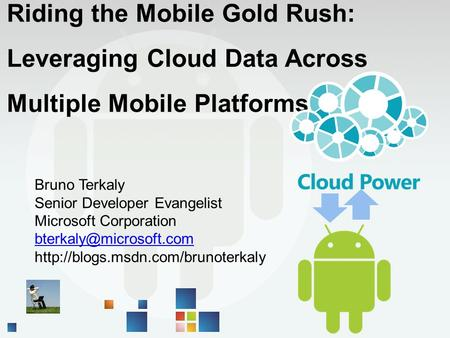 Riding the Mobile Gold Rush: Leveraging Cloud Data Across Multiple Mobile Platforms Bruno Terkaly Senior Developer Evangelist Microsoft Corporation