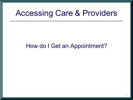 1 Accessing Care & Providers How do I Get an Appointment?