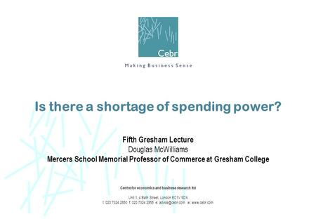 Is there a shortage of spending power? Fifth Gresham Lecture Douglas McWilliams Mercers School Memorial Professor of Commerce at Gresham College Centre.