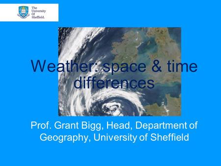 Weather: space & time differences Prof. Grant Bigg, Head, Department of Geography, University of Sheffield.
