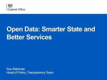 Open Data: Smarter State and Better Services Sue Bateman Head of Policy, Transparency Team.
