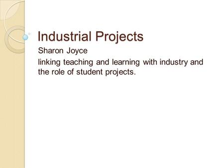 Industrial Projects Sharon Joyce linking teaching and learning with industry and the role of student projects.