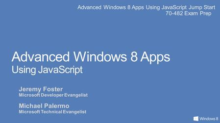 Advanced Windows 8 Apps Using JavaScript Jump Start 70-482 Exam Prep Advanced Windows 8 Apps Using JavaScript Jeremy Foster Microsoft Developer Evangelist.