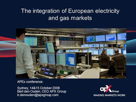 APEx conference Sydney, 14&15 October 2008 Bert den Ouden, CEO APX Group The integration of European electricity and gas markets.