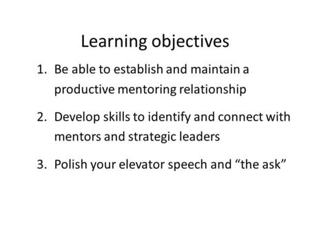 Learning objectives 1.Be able to establish and maintain a productive mentoring relationship 2.Develop skills to identify and connect with mentors and strategic.