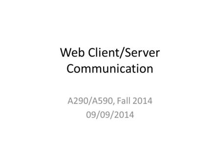 Web Client/Server Communication A290/A590, Fall 2014 09/09/2014.