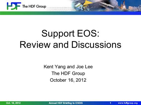 Support EOS: Review and Discussions Kent Yang and Joe Lee The HDF Group October 16, 2012 Oct. 16, 2012Annual HDF Briefing to ESDIS1.