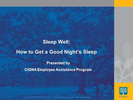 1 Copyright 2008 CIGNA HealthCare – Confidential & Privileged – Not for Distribution Sleep Well: How to Get a Good Night's Sleep Presented by CIGNA Employee.