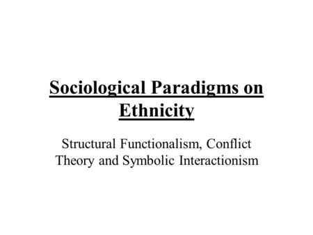 structural functionalism conflict theory and symbolic interactionism The three man sociological perspectives are structural functionalism, conflict  theory, and symbolic interactionist these three perspectives all have differe.