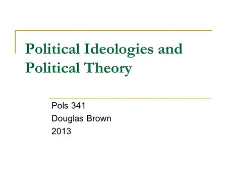 Political Ideologies and Political Theory Pols 341 Douglas Brown 2013.