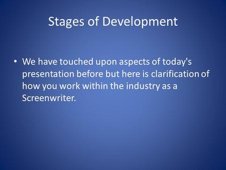 Stages of Development We have touched upon aspects of today's presentation before but here is clarification of how you work within the industry as a Screenwriter.