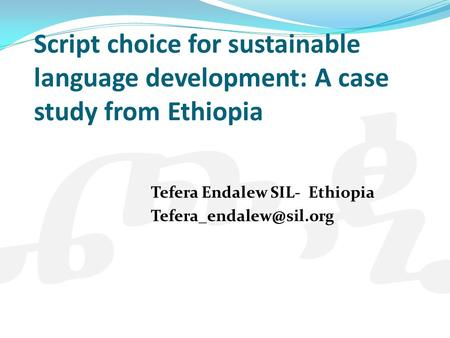 Script choice for sustainable language development: A case study from Ethiopia Tefera Endalew SIL- Ethiopia