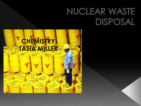 CHEMISTRY TASIA MILLER. Nuclear: operated or powered by atomic energy Waste: to destroy or consume gradually Disposal: a disposing of or getting rid of.
