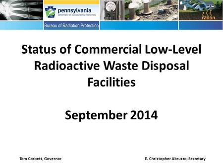 Status of Commercial Low-Level Radioactive Waste Disposal Facilities September 2014 Tom Corbett, Governor E. Christopher Abruzzo, Secretary.