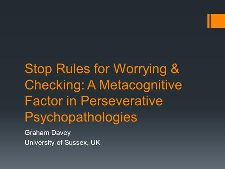 Stop Rules for Worrying & Checking: A Metacognitive Factor in Perseverative Psychopathologies Graham Davey University of Sussex, UK.