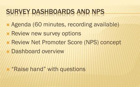 " Agenda (60 minutes, recording available)  Review new survey options  Review Net Promoter Score (NPS) concept  Dashboard overview  ""Raise hand"" with."