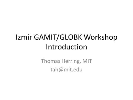 Izmir GAMIT/GLOBK Workshop Introduction Thomas Herring, MIT