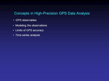 Concepts in High-Precision GPS Data Analysis GPS observables Modeling the observations Limits of GPS accuracy Time series analysis.