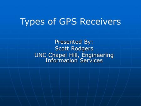 Presented By: Scott Rodgers UNC Chapel Hill, Engineering Information Services Types of GPS Receivers.