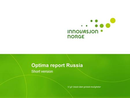 Optima report Russia Short version. Background to the Optima studies Over the years, Innovation Norway has conducted several Optima studies across different.