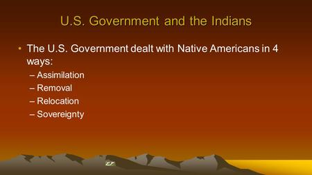 U.S. Government and the Indians The U.S. Government dealt with Native Americans in 4 ways: –Assimilation –Removal –Relocation –Sovereignty.
