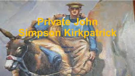 Private John Simpson Kirkpatrick Harrison 3/4T. John (Jack) Simpson Kirkpatrick served under the name Private John Simpson. Born in Shields, England in.
