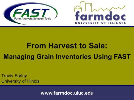 Www.farmdoc.uiuc.edu From Harvest to Sale: Managing Grain Inventories Using FAST Travis Farley University of Illinois.