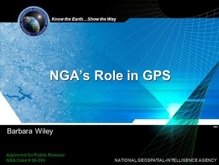Know the Earth…Show the Way NATIONAL GEOSPATIAL-INTELLIGENCE AGENCY Approved for Public Release NGA Case # 06-364 NGA's Role in GPS Barbara Wiley.