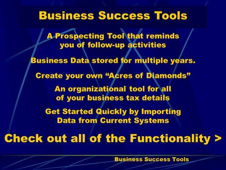 "Business Success Tools A Prospecting Tool that reminds you of follow-up activities Business Data stored for multiple years. Create your own ""Acres of Diamonds"""