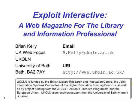 1 Exploit Interactive: A Web Magazine For The Library and Information Professional Brian Kelly UK Web Focus UKOLN University of.