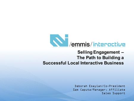 Deborah Esayian/Co-President Sam Caputa/Manager, Affiliate Sales Support Selling Engagement – The Path to Building a Successful Local Interactive Business.