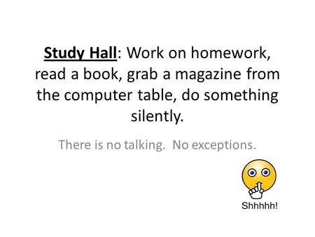 Study Hall: Work on homework, read a book, grab a magazine from the computer table, do something silently. There is no talking. No exceptions.