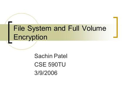 File System and Full Volume Encryption Sachin Patel CSE 590TU 3/9/2006.