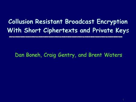 1 Collusion Resistant Broadcast Encryption With Short Ciphertexts and Private Keys Dan Boneh, Craig Gentry, and Brent Waters.