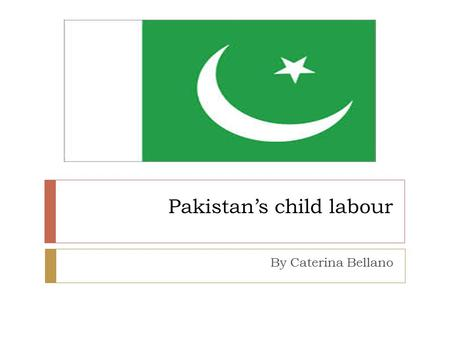 Pakistan's child labour By Caterina Bellano. Geography  Pakistan's land varies from desert to evergreen farmland  Resources include coal, gas reserves,