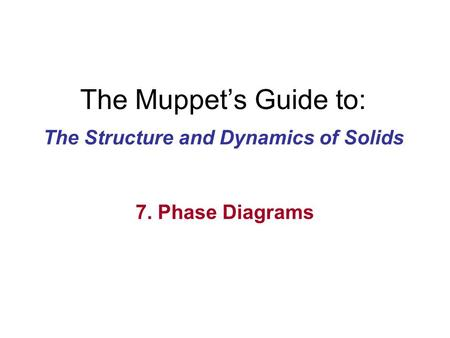 The Muppet's Guide to: The Structure and Dynamics of Solids 7. Phase Diagrams.