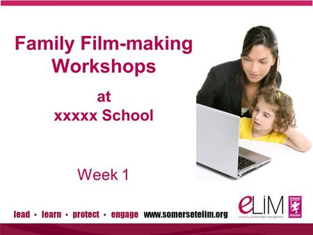 Lead ▪ learn ▪ protect ▪ engage www.somersetelim.org Family Film-making Workshops at xxxxx School Week 1.