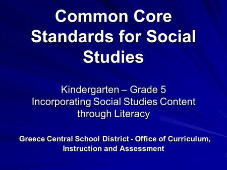Common Core Standards for Social Studies Kindergarten – Grade 5 Incorporating Social Studies Content through Literacy Greece Central School District -
