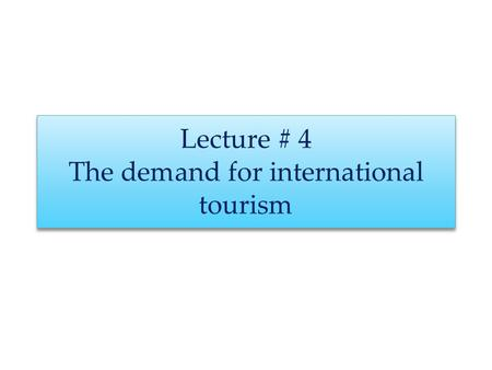 Lecture # 4 The demand for international tourism.