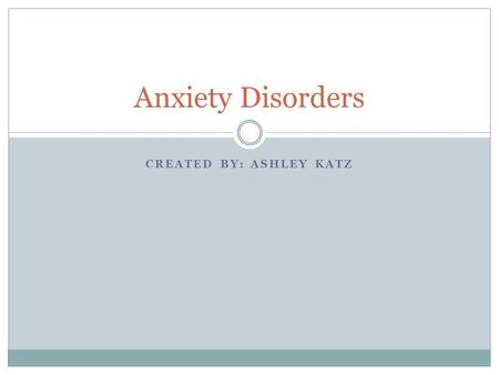CREATED BY: ASHLEY KATZ Anxiety Disorders. Anxiety Disorders-Description Anxiety is a normal human emotion that everyone experiences at times. However,