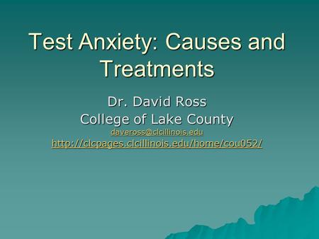 Test Anxiety: Causes and Treatments Dr. David Ross College of Lake County