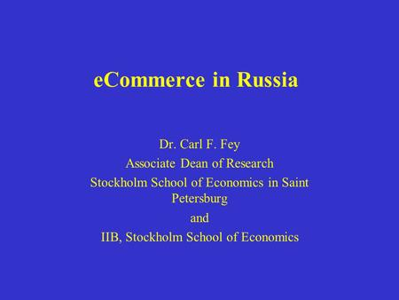 ECommerce in Russia Dr. Carl F. Fey Associate Dean of Research Stockholm School of Economics in Saint Petersburg and IIB, Stockholm School of Economics.