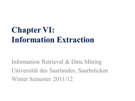 Chapter VI: Information Extraction Information Retrieval & Data Mining Universität des Saarlandes, Saarbrücken Winter Semester 2011/12.