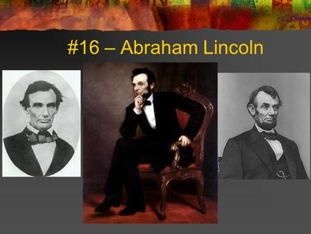 #16 – Abraham Lincoln. Born: February 12, 1809 Birthplace: Hardin County, Kentucky Term: 1861-65 Political Party: Republican Vice Presidents: Hannibal.