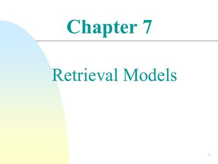 Chapter 7 Retrieval Models 1.  Provide a mathematical framework for defining the search process  Includes explanation of assumptions  Basis of many.