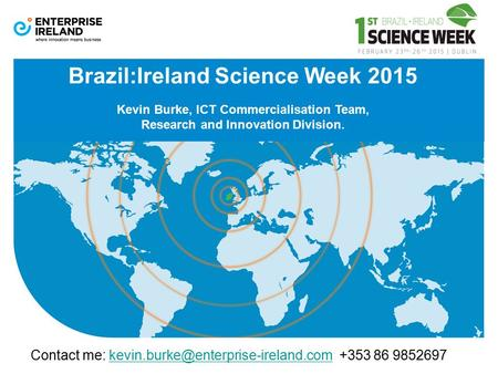 Brazil:Ireland Science Week 2015 Kevin Burke, ICT Commercialisation Team, Research and Innovation Division. Contact me: