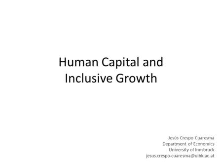 Human Capital and Inclusive Growth Jesús Crespo Cuaresma Department of Economics University of Innsbruck