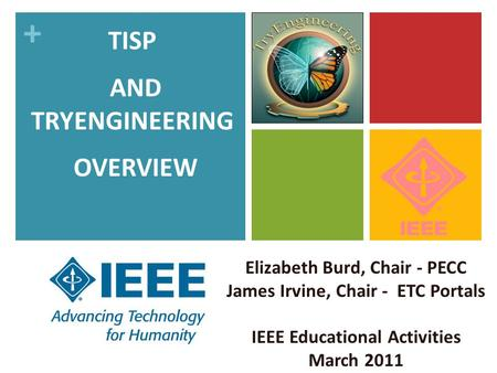 + Elizabeth Burd, Chair - PECC James Irvine, Chair - ETC Portals IEEE Educational Activities March 2011 TISP AND TRYENGINEERING OVERVIEW.